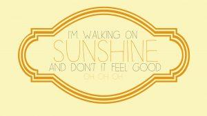 I'm walking on sunshine.